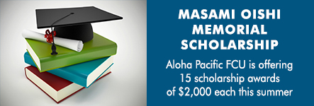 Masami Oishi Memorial Scholarship. Aloha Pacific FCU is offering 15 scholarship awards of $2,000 each this summer.