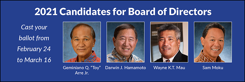 2021 Candidates for Board of Directors. Cast your ballot from February 24 to March 16. Geminiano Q. 'Toy' Arre, Darwin J. Hamamoto, Wayne K.T. Mau, Sam Moku